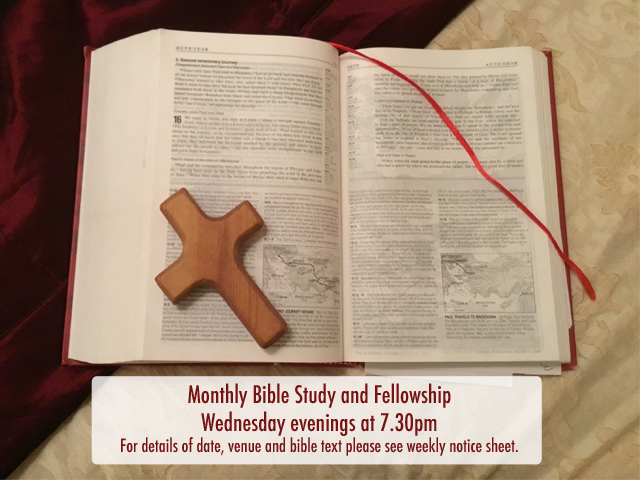 Monthly Bible Study and Fellowship Wednesday evenings at 7.30pm For details of date, venue and bible text please see weekly notice sheet.